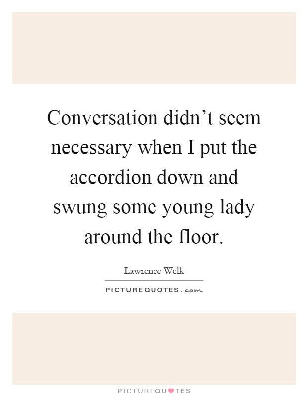 Conversation didn't seem necessary when I put the accordion down and swung some young lady around the floor Picture Quote #1
