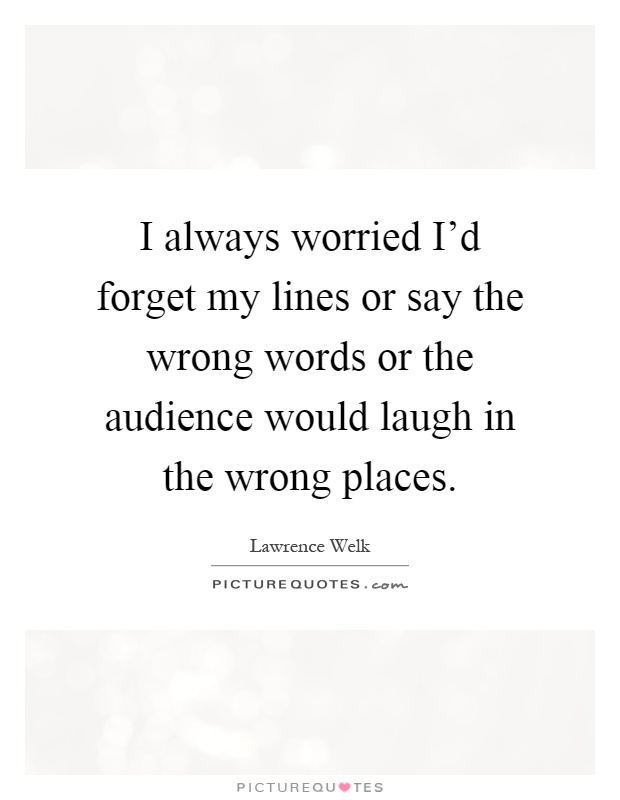 I always worried I'd forget my lines or say the wrong words or the audience would laugh in the wrong places Picture Quote #1