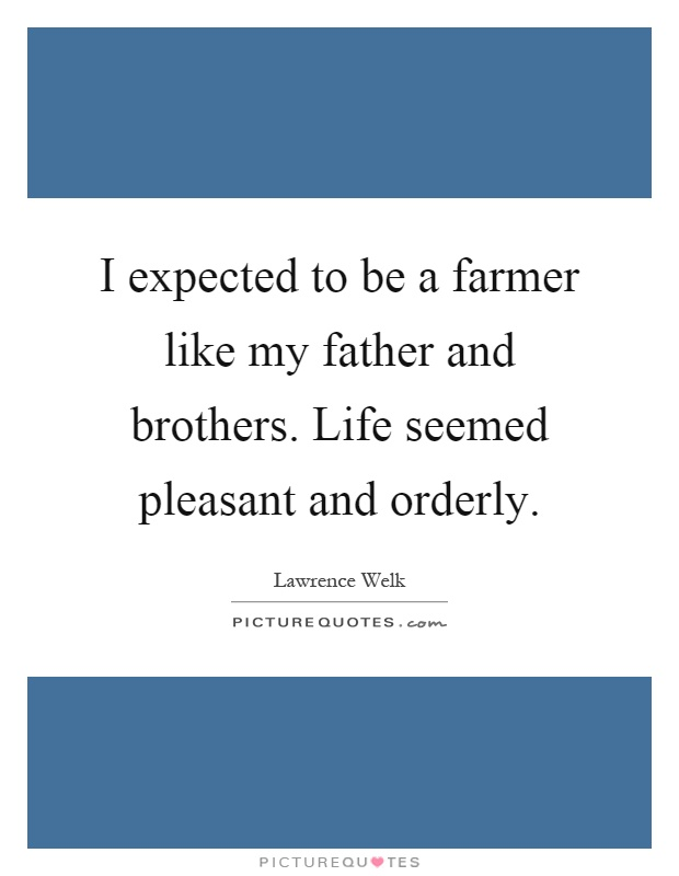 I expected to be a farmer like my father and brothers. Life seemed pleasant and orderly Picture Quote #1