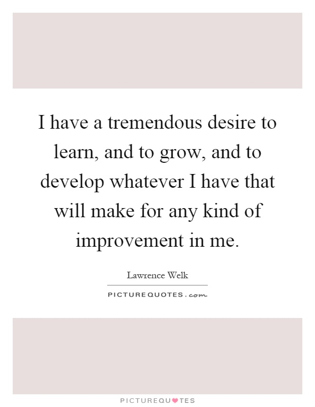 I have a tremendous desire to learn, and to grow, and to develop whatever I have that will make for any kind of improvement in me Picture Quote #1