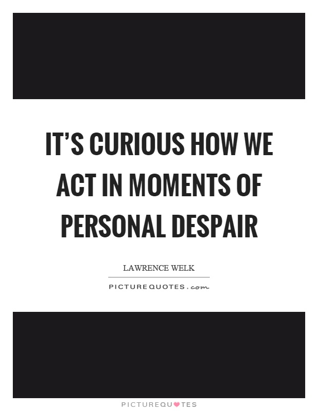 It's curious how we act in moments of personal despair Picture Quote #1