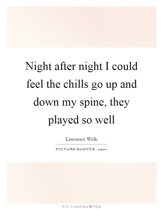 Night after night I could feel the chills go up and down my spine, they played so well Picture Quote #1