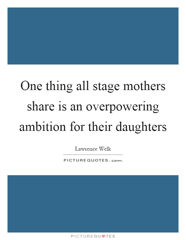 One thing all stage mothers share is an overpowering ambition for their daughters Picture Quote #1