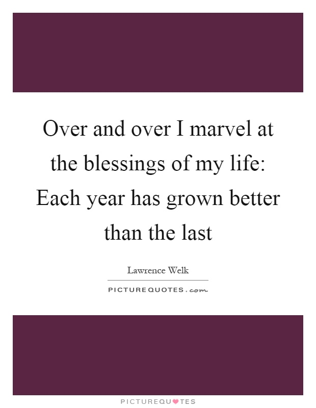 Over and over I marvel at the blessings of my life: Each year has grown better than the last Picture Quote #1