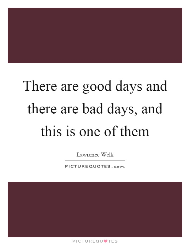 There are good days and there are bad days, and this is one of them Picture Quote #1