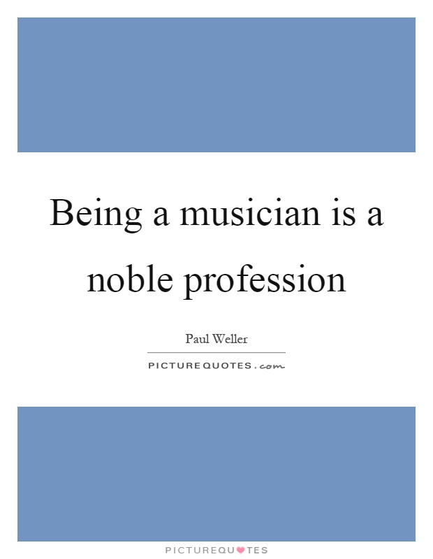Being a musician is a noble profession Picture Quote #1