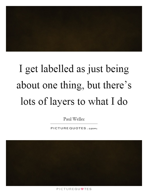 I get labelled as just being about one thing, but there's lots of layers to what I do Picture Quote #1