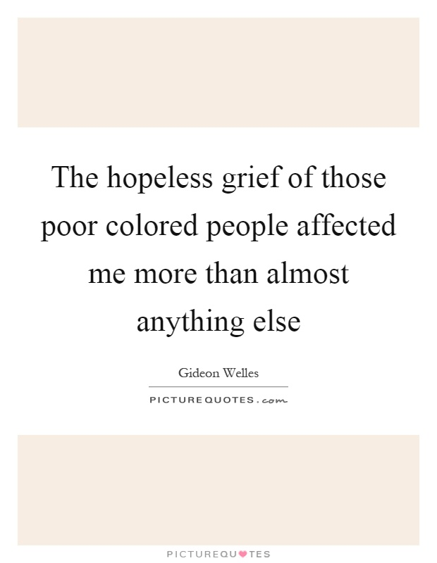 The hopeless grief of those poor colored people affected me more than almost anything else Picture Quote #1