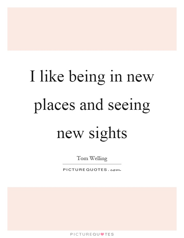 I like being in new places and seeing new sights Picture Quote #1