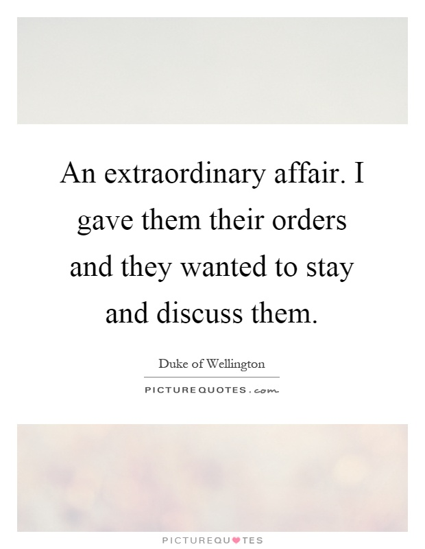 An extraordinary affair. I gave them their orders and they wanted to stay and discuss them Picture Quote #1