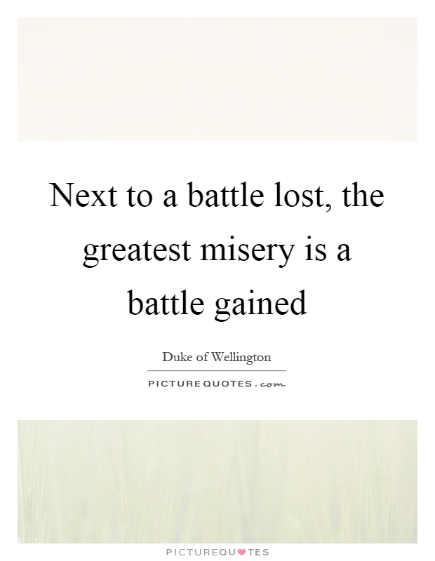 Next to a battle lost, the greatest misery is a battle gained Picture Quote #1