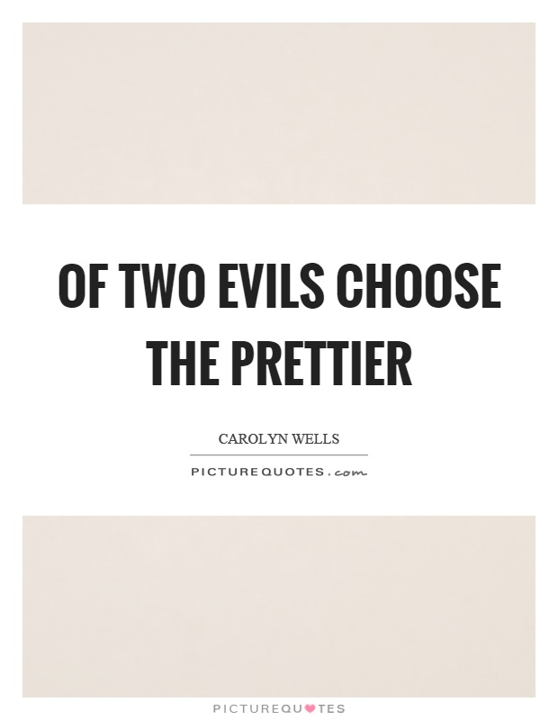 Of two evils choose the prettier Picture Quote #1