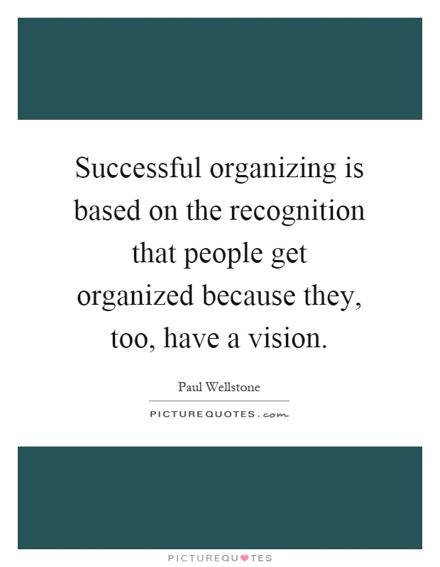 Successful organizing is based on the recognition that people get organized because they, too, have a vision Picture Quote #1