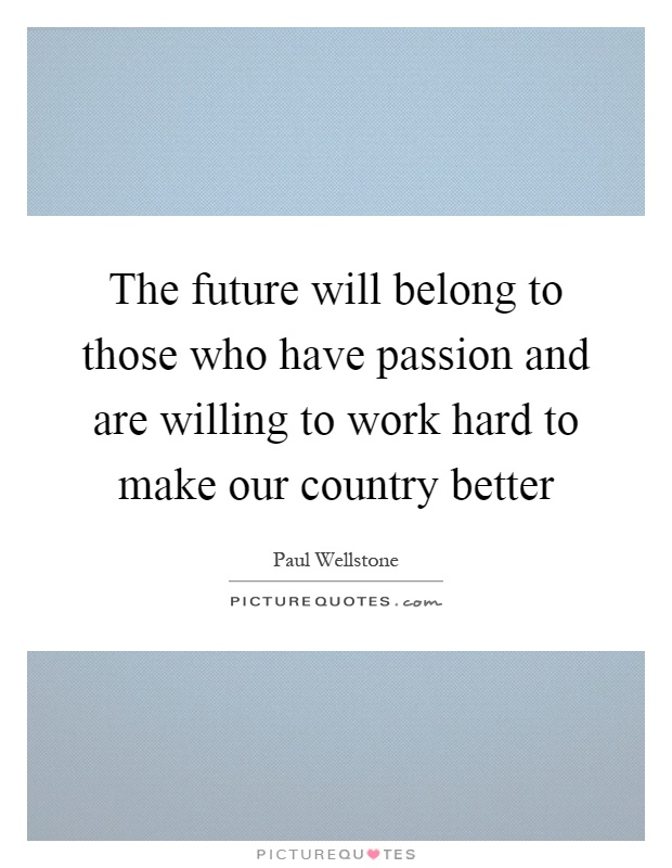 The future will belong to those who have passion and are willing to work hard to make our country better Picture Quote #1