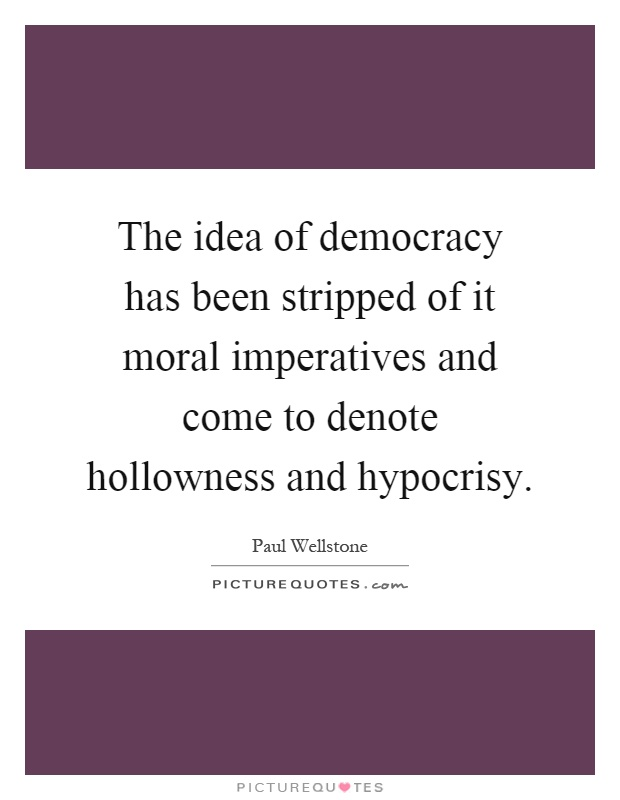 The idea of democracy has been stripped of it moral imperatives and come to denote hollowness and hypocrisy Picture Quote #1