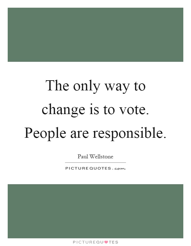 The only way to change is to vote. People are responsible Picture Quote #1