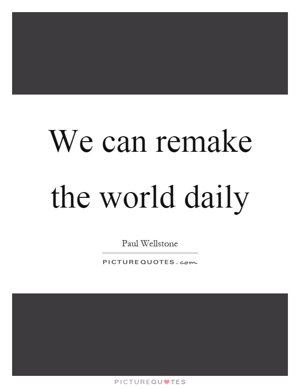 We can remake the world daily Picture Quote #1
