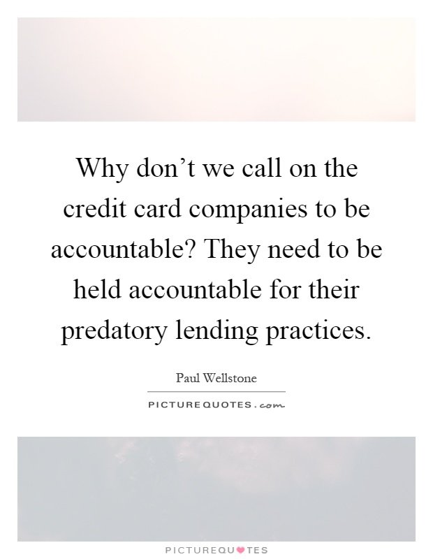 Why don't we call on the credit card companies to be accountable? They need to be held accountable for their predatory lending practices Picture Quote #1