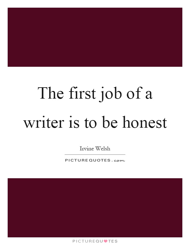 The first job of a writer is to be honest Picture Quote #1