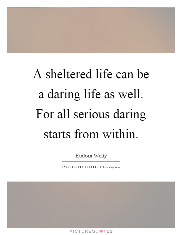 A sheltered life can be a daring life as well. For all serious daring starts from within Picture Quote #1