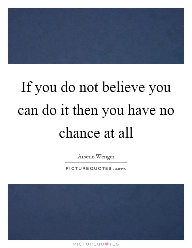 If you do not believe you can do it then you have no chance at all Picture Quote #1