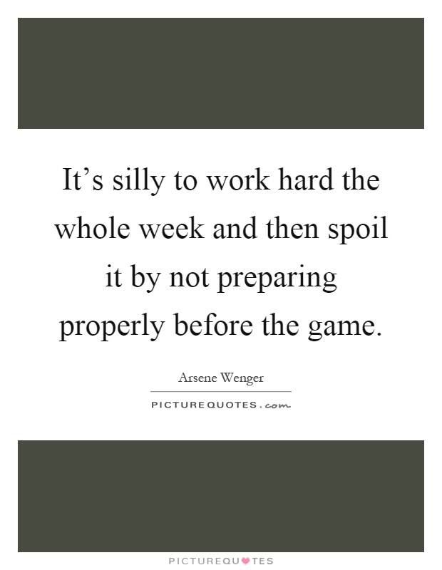 It's silly to work hard the whole week and then spoil it by not preparing properly before the game Picture Quote #1