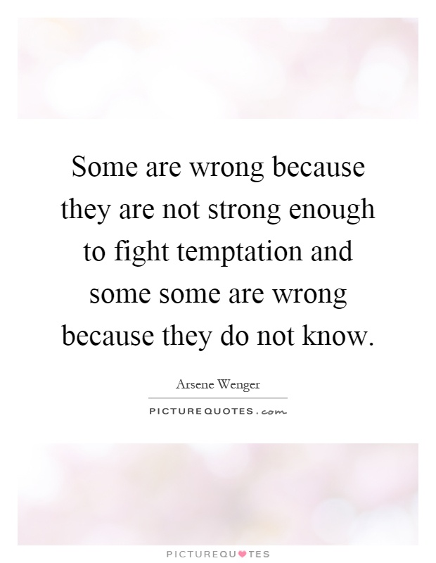 Some are wrong because they are not strong enough to fight temptation and some some are wrong because they do not know Picture Quote #1
