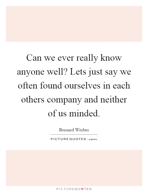 Can we ever really know anyone well? Lets just say we often found ourselves in each others company and neither of us minded Picture Quote #1
