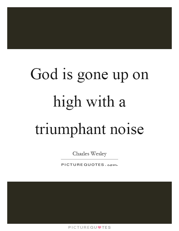 God is gone up on high with a triumphant noise Picture Quote #1