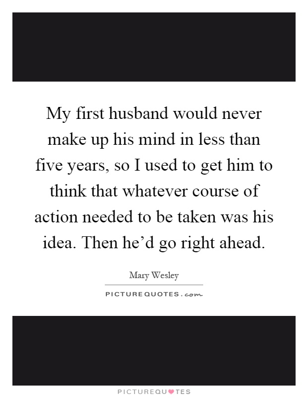 My first husband would never make up his mind in less than five years, so I used to get him to think that whatever course of action needed to be taken was his idea. Then he'd go right ahead Picture Quote #1