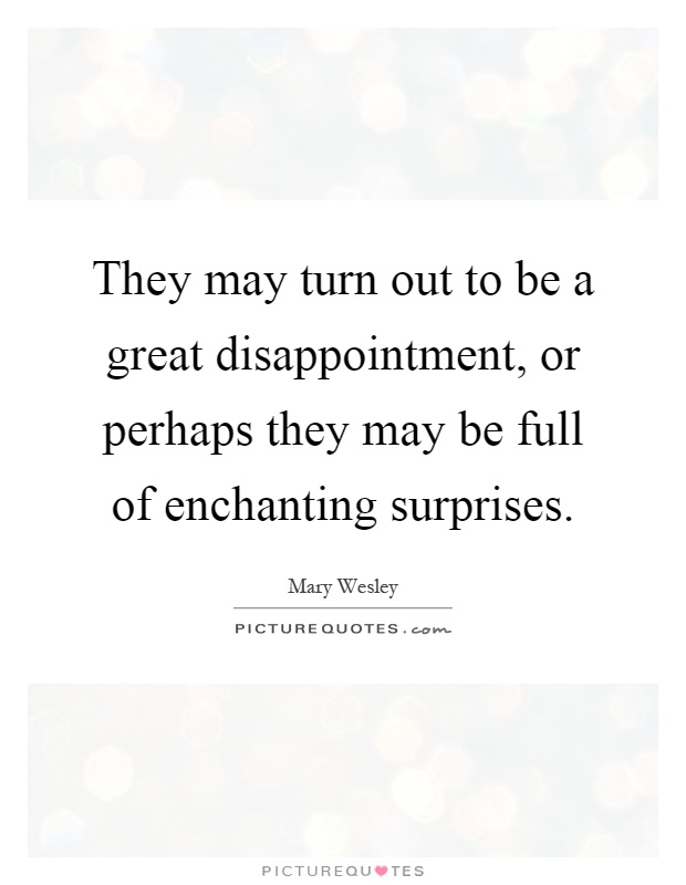 They may turn out to be a great disappointment, or perhaps they may be full of enchanting surprises Picture Quote #1