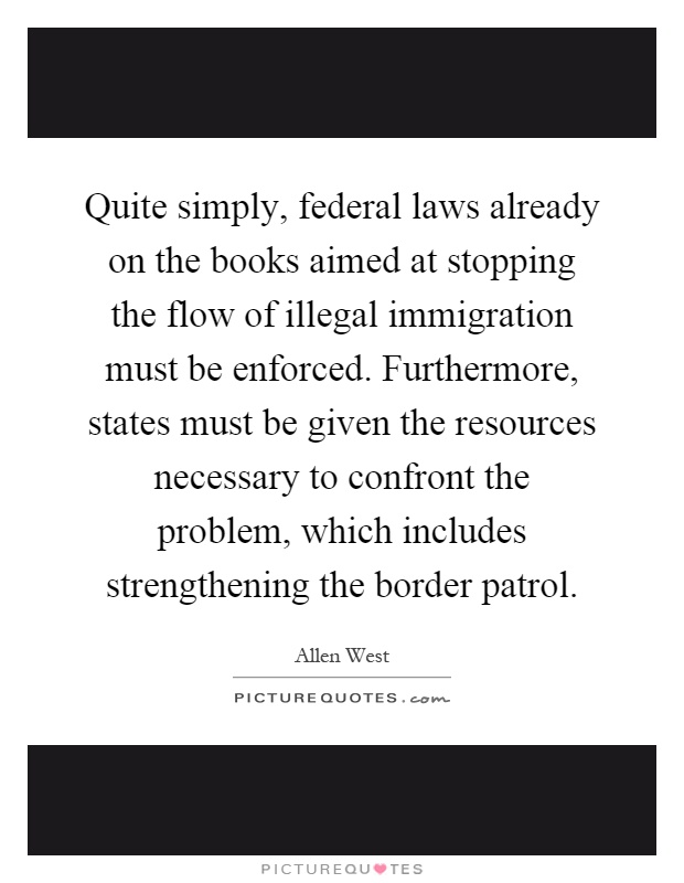 Quite simply, federal laws already on the books aimed at stopping the flow of illegal immigration must be enforced. Furthermore, states must be given the resources necessary to confront the problem, which includes strengthening the border patrol Picture Quote #1