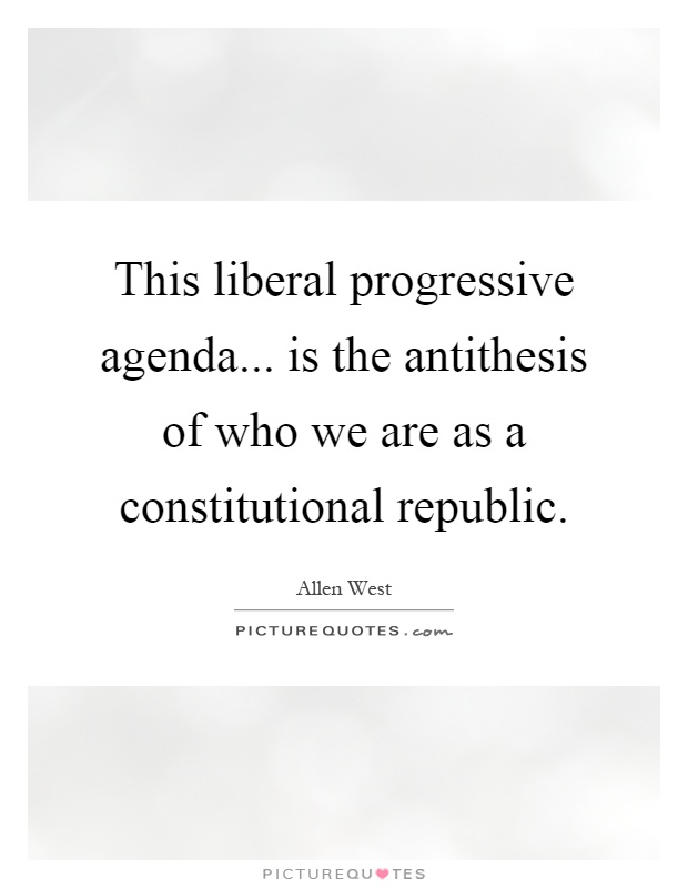 This liberal progressive agenda... is the antithesis of who we are as a constitutional republic Picture Quote #1