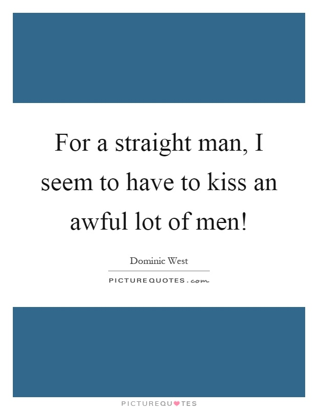 For a straight man, I seem to have to kiss an awful lot of men! Picture Quote #1
