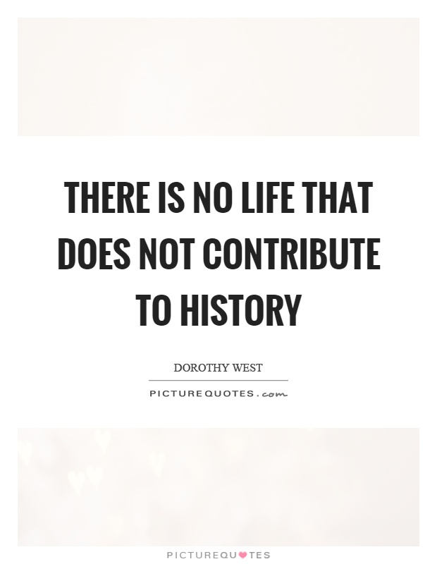 There is no life that does not contribute to history Picture Quote #1