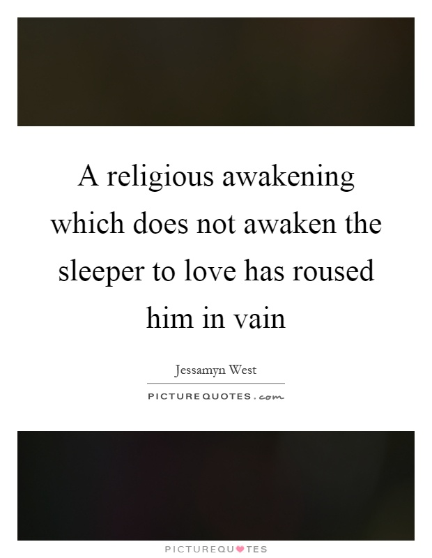 A religious awakening which does not awaken the sleeper to love has roused him in vain Picture Quote #1
