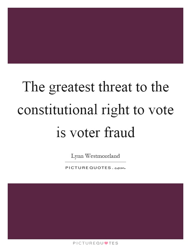 The greatest threat to the constitutional right to vote is voter fraud Picture Quote #1