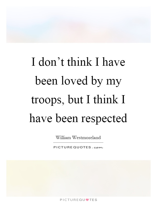 I don't think I have been loved by my troops, but I think I have been respected Picture Quote #1