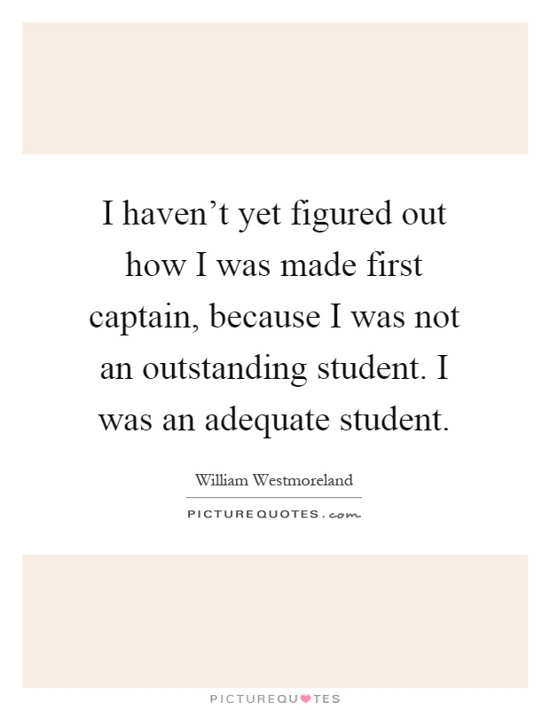 I haven't yet figured out how I was made first captain, because I was not an outstanding student. I was an adequate student Picture Quote #1