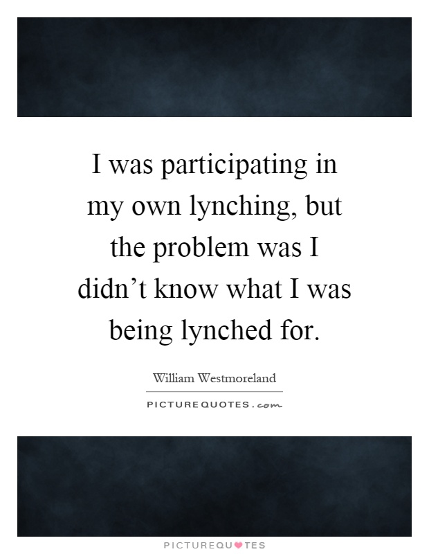 I was participating in my own lynching, but the problem was I didn't know what I was being lynched for Picture Quote #1