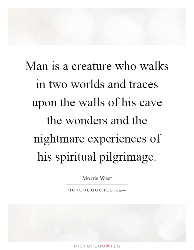 Man is a creature who walks in two worlds and traces upon the walls of his cave the wonders and the nightmare experiences of his spiritual pilgrimage Picture Quote #1