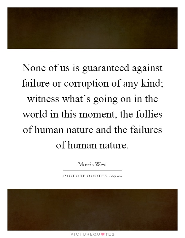 None of us is guaranteed against failure or corruption of any kind; witness what's going on in the world in this moment, the follies of human nature and the failures of human nature Picture Quote #1