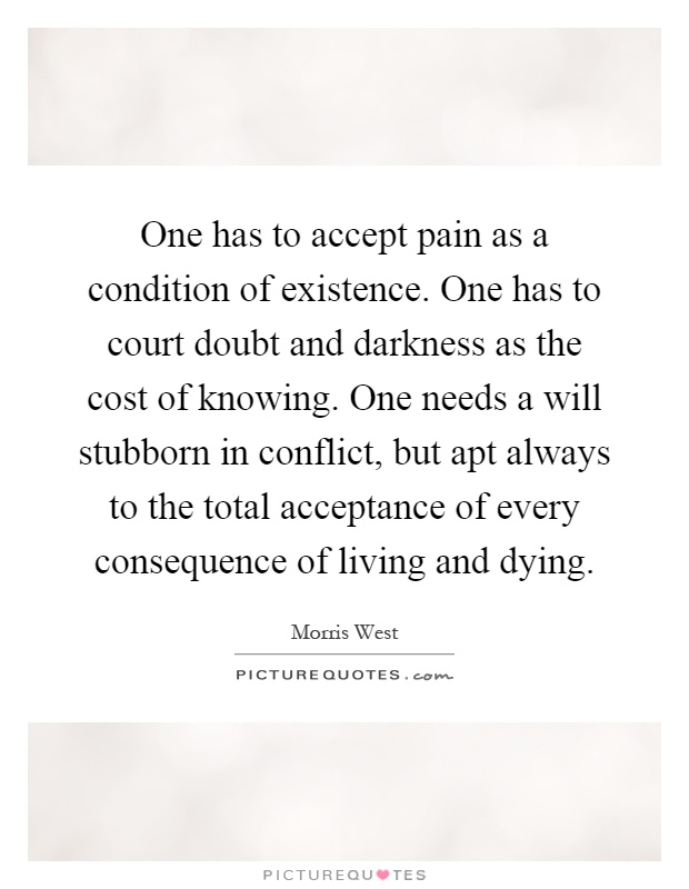 One has to accept pain as a condition of existence. One has to court doubt and darkness as the cost of knowing. One needs a will stubborn in conflict, but apt always to the total acceptance of every consequence of living and dying Picture Quote #1