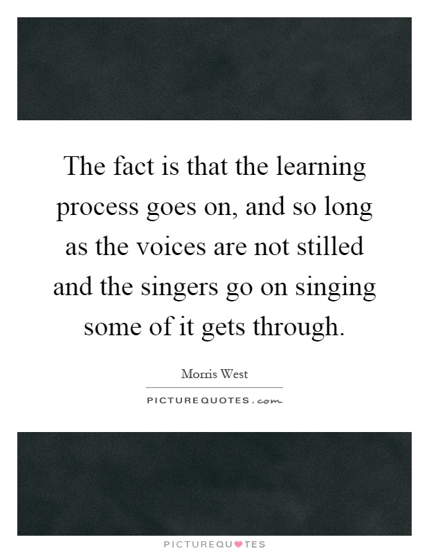 The fact is that the learning process goes on, and so long as the voices are not stilled and the singers go on singing some of it gets through Picture Quote #1
