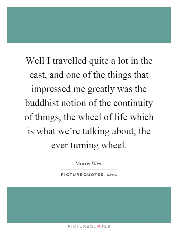Well I travelled quite a lot in the east, and one of the things that impressed me greatly was the buddhist notion of the continuity of things, the wheel of life which is what we're talking about, the ever turning wheel Picture Quote #1