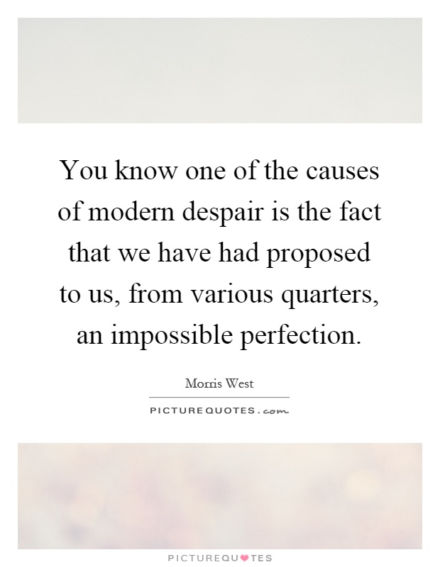 You know one of the causes of modern despair is the fact that we have had proposed to us, from various quarters, an impossible perfection Picture Quote #1