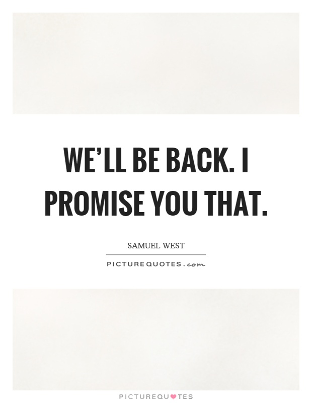 We'll be back. I promise you that Picture Quote #1