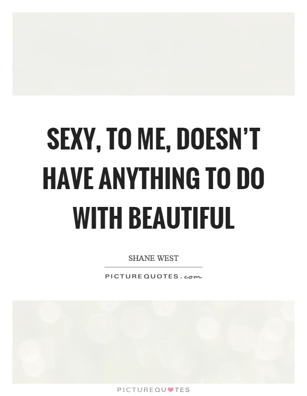 Sexy, to me, doesn't have anything to do with beautiful Picture Quote #1