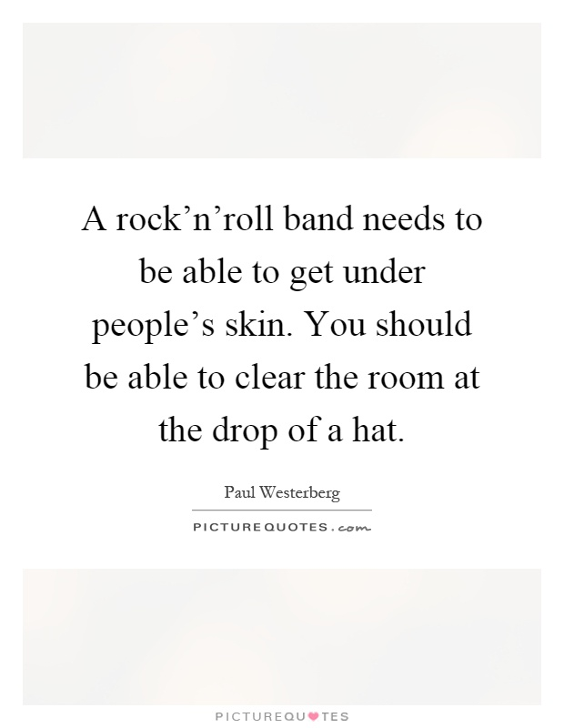 A rock'n'roll band needs to be able to get under people's skin. You should be able to clear the room at the drop of a hat Picture Quote #1