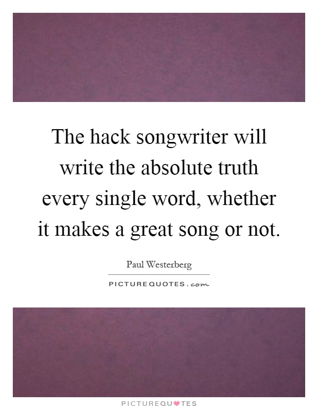 The hack songwriter will write the absolute truth every single word, whether it makes a great song or not Picture Quote #1